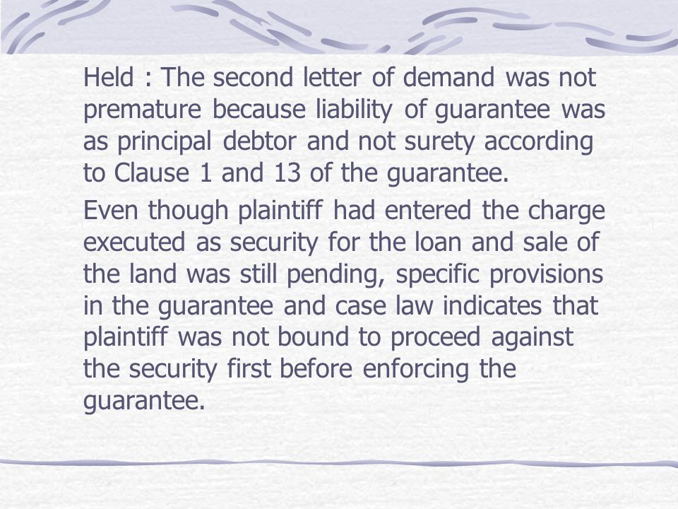 Held : The second letter of demand was not premature because liability of guarantee was as principal debtor and not surety according to Clause 1 and 13 of the guarantee.