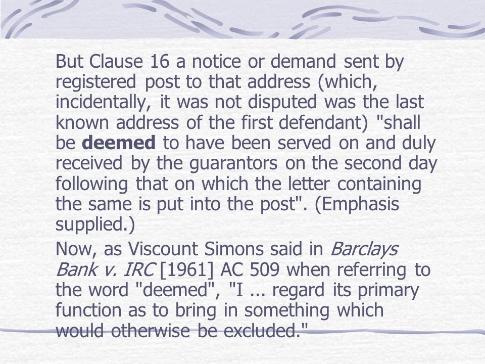 But Clause 16 a notice or demand sent by registered post to that address (which, incidentally, it was not disputed was the last known address of the first defendant) shall be deemed to have been served on and duly received by the guarantors on the second day following that on which the letter containing the same is put into the post . (Emphasis supplied.)