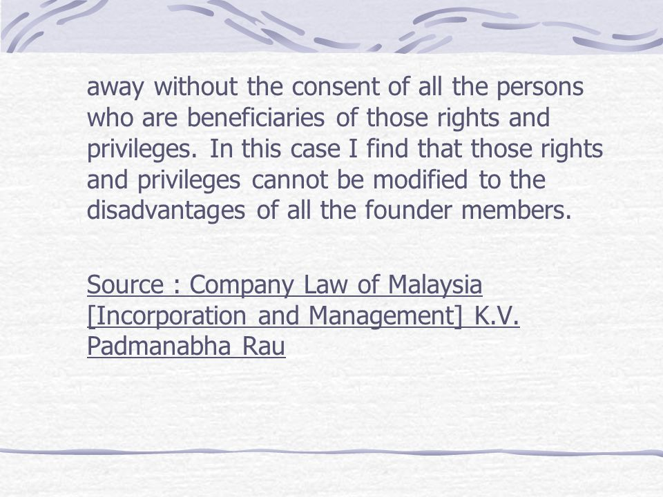 away without the consent of all the persons who are beneficiaries of those rights and privileges. In this case I find that those rights and privileges cannot be modified to the disadvantages of all the founder members.
