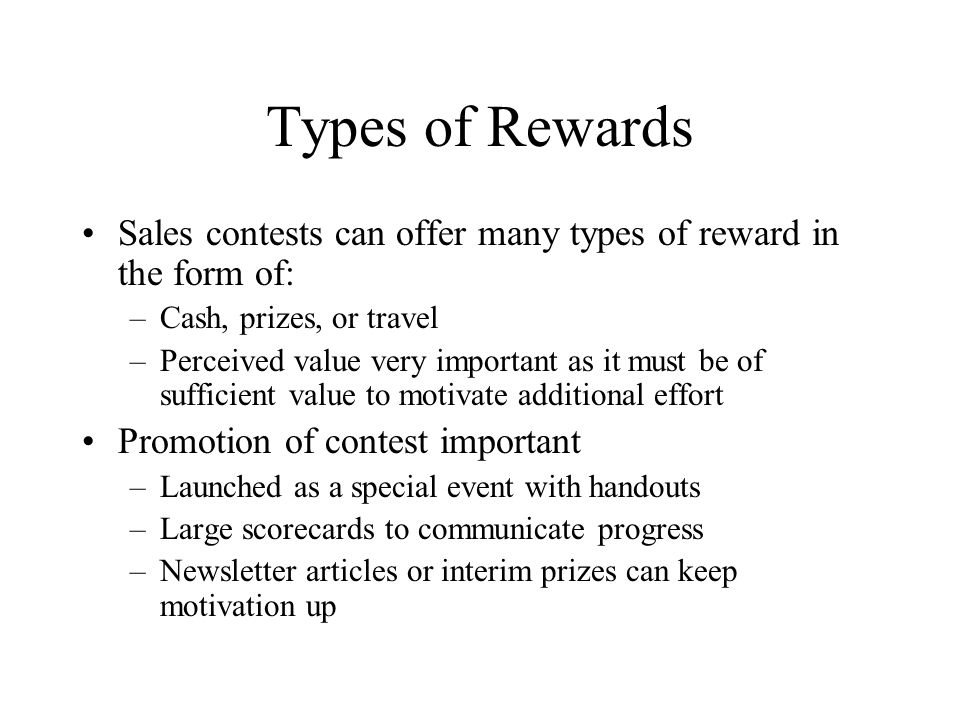 Types of Rewards Sales contests can offer many types of reward in the form of: Cash, prizes, or travel.