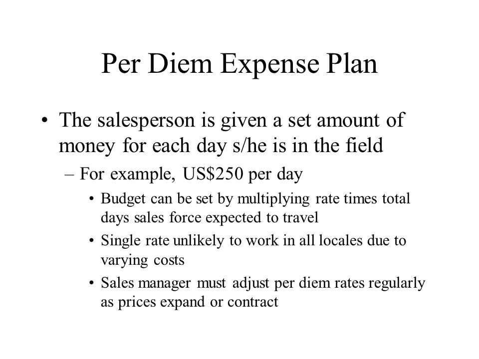 Per Diem Expense Plan The salesperson is given a set amount of money for each day s/he is in the field.