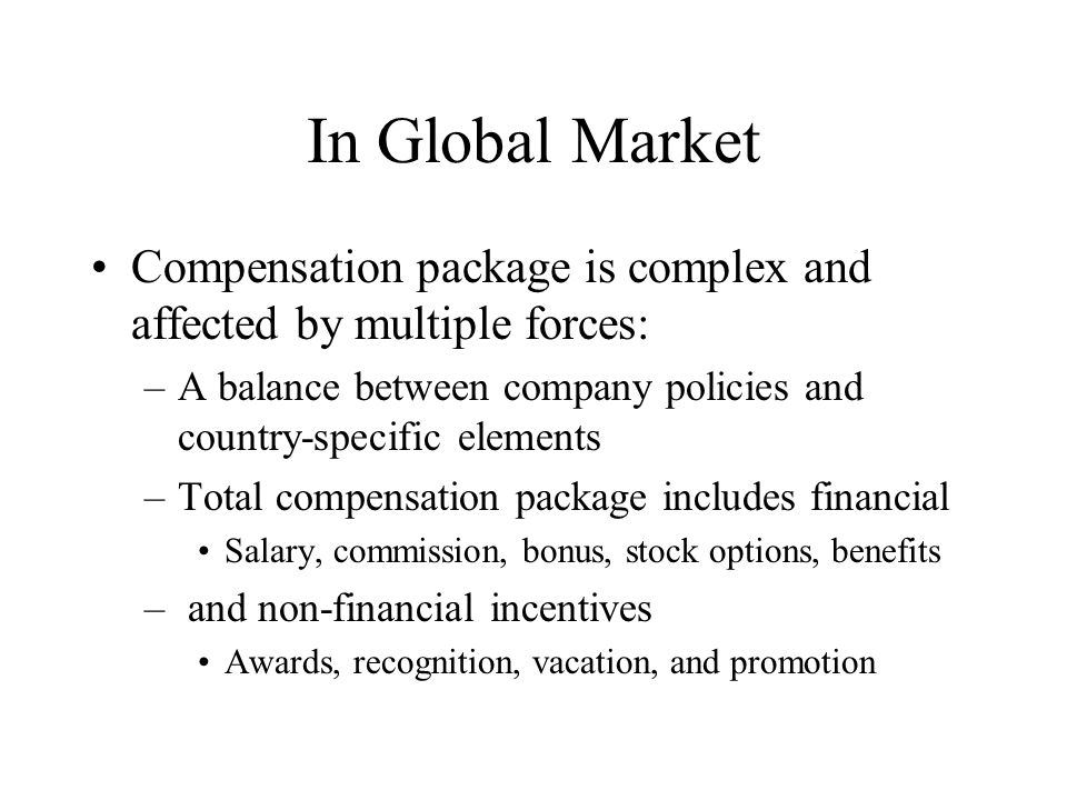 In Global Market Compensation package is complex and affected by multiple forces: A balance between company policies and country-specific elements.