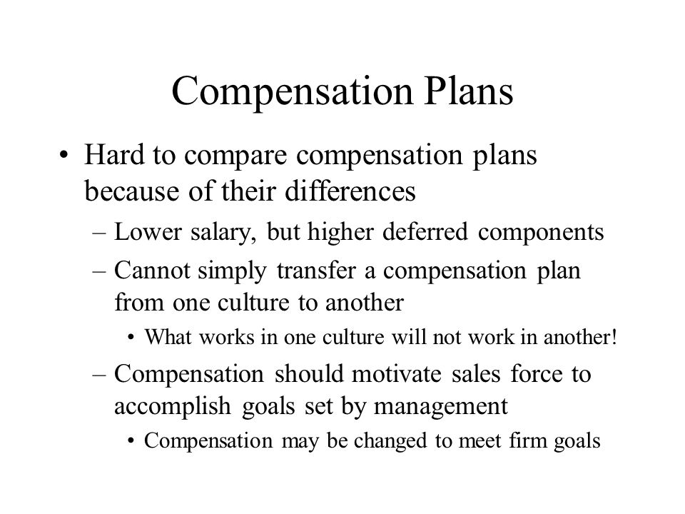Compensation Plans Hard to compare compensation plans because of their differences. Lower salary, but higher deferred components.