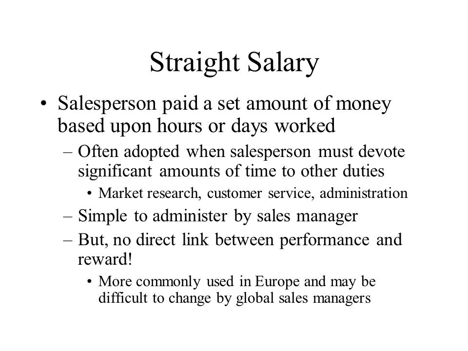 Straight Salary Salesperson paid a set amount of money based upon hours or days worked.