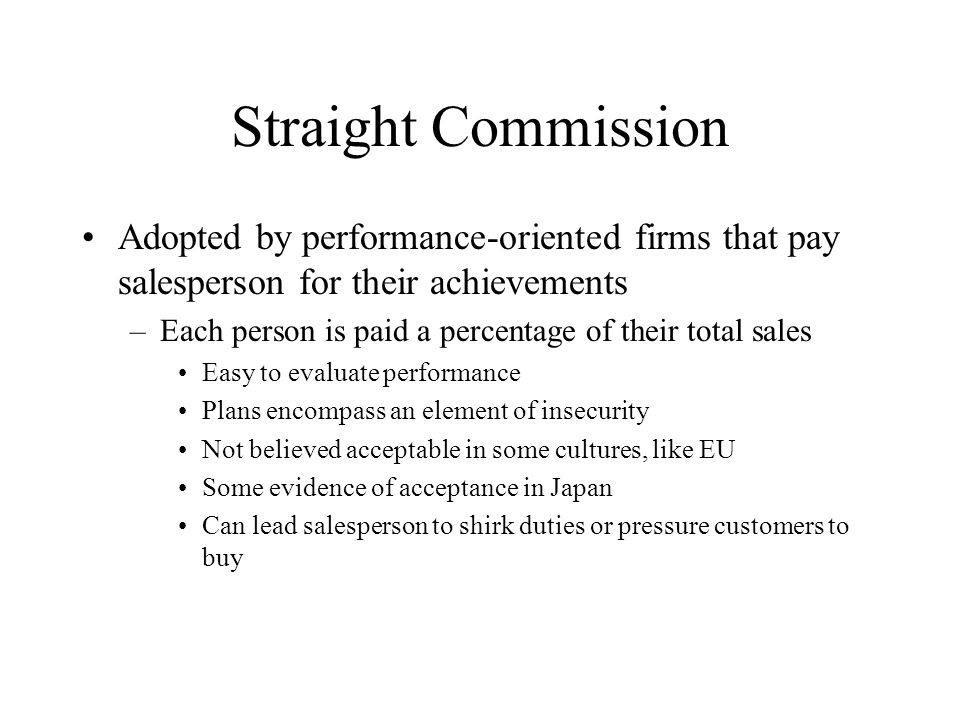 Straight Commission Adopted by performance-oriented firms that pay salesperson for their achievements.