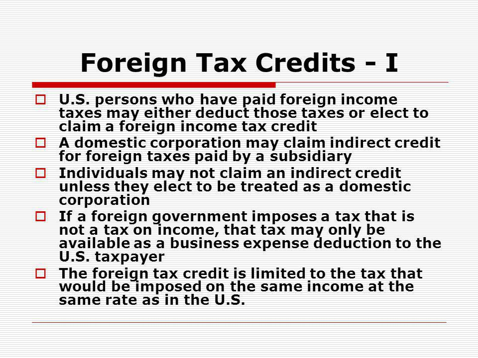 Foreign Tax Credits - I U.S. persons who have paid foreign income taxes may either deduct those taxes or elect to claim a foreign income tax credit.