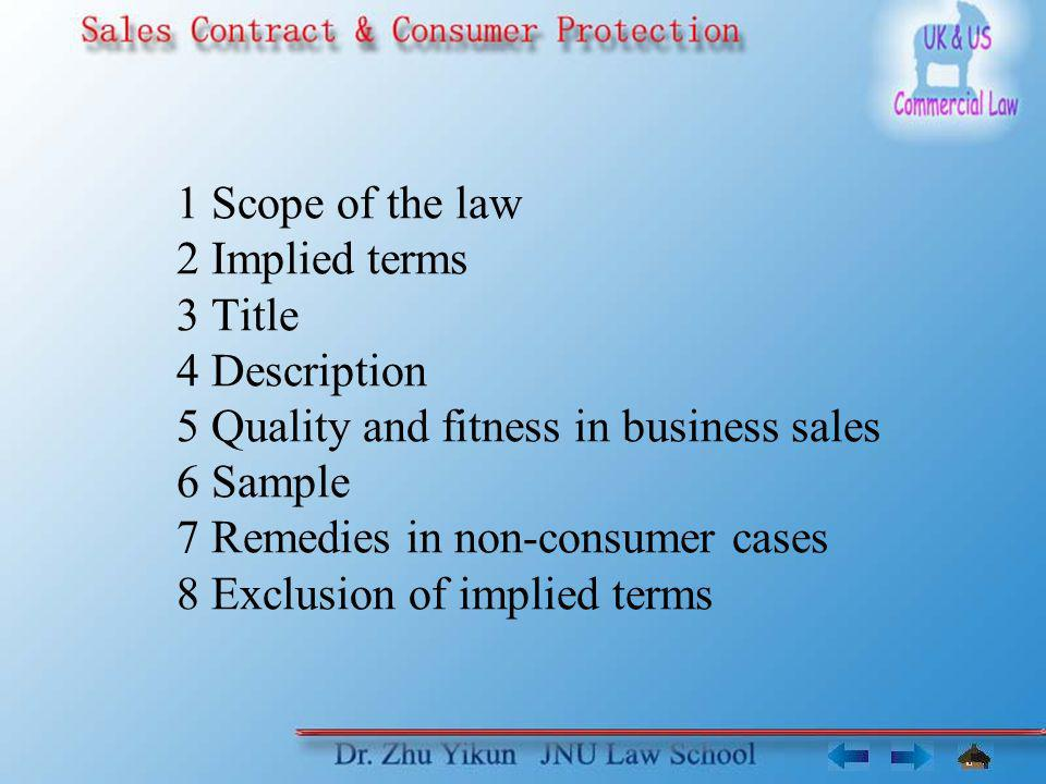 1 Scope of the law 2 Implied terms 3 Title 4 Description 5 Quality and fitness in business sales 6 Sample 7 Remedies in non-consumer cases 8 Exclusion of implied terms
