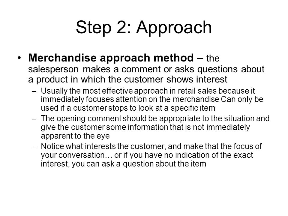 Step 2: Approach Merchandise approach method – the salesperson makes a comment or asks questions about a product in which the customer shows interest.