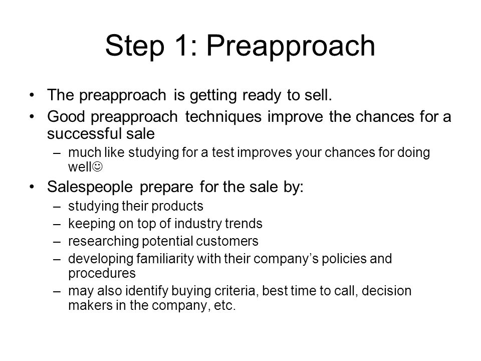 Step 1: Preapproach The preapproach is getting ready to sell.