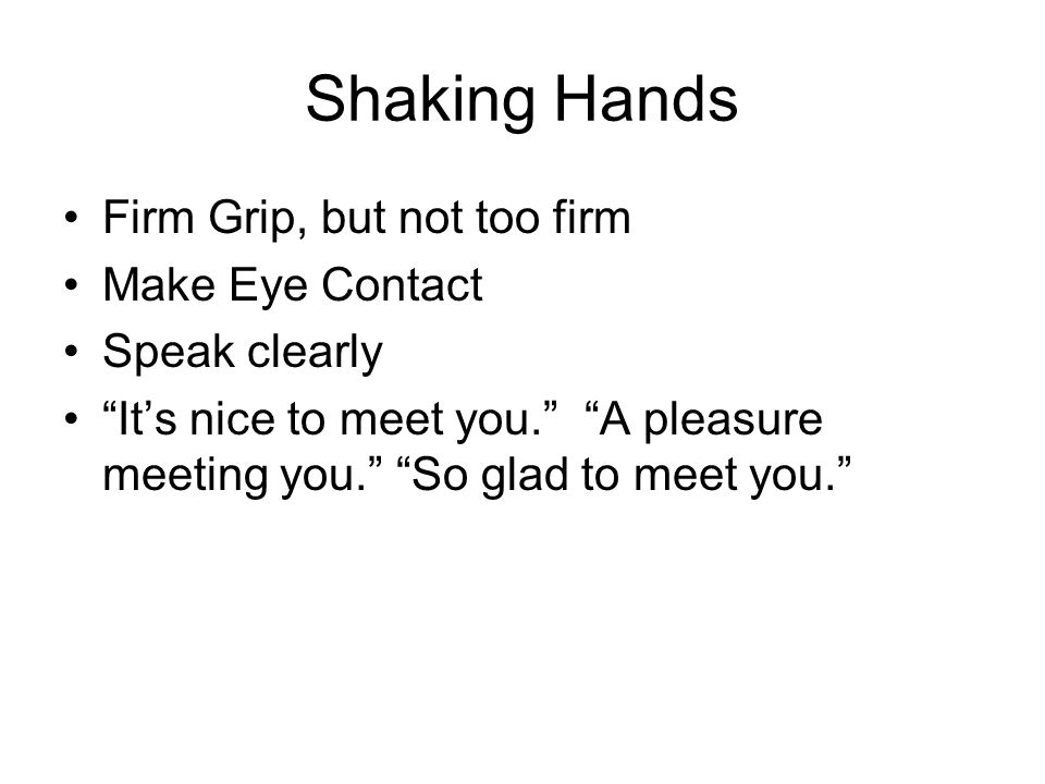 Shaking Hands Firm Grip, but not too firm Make Eye Contact