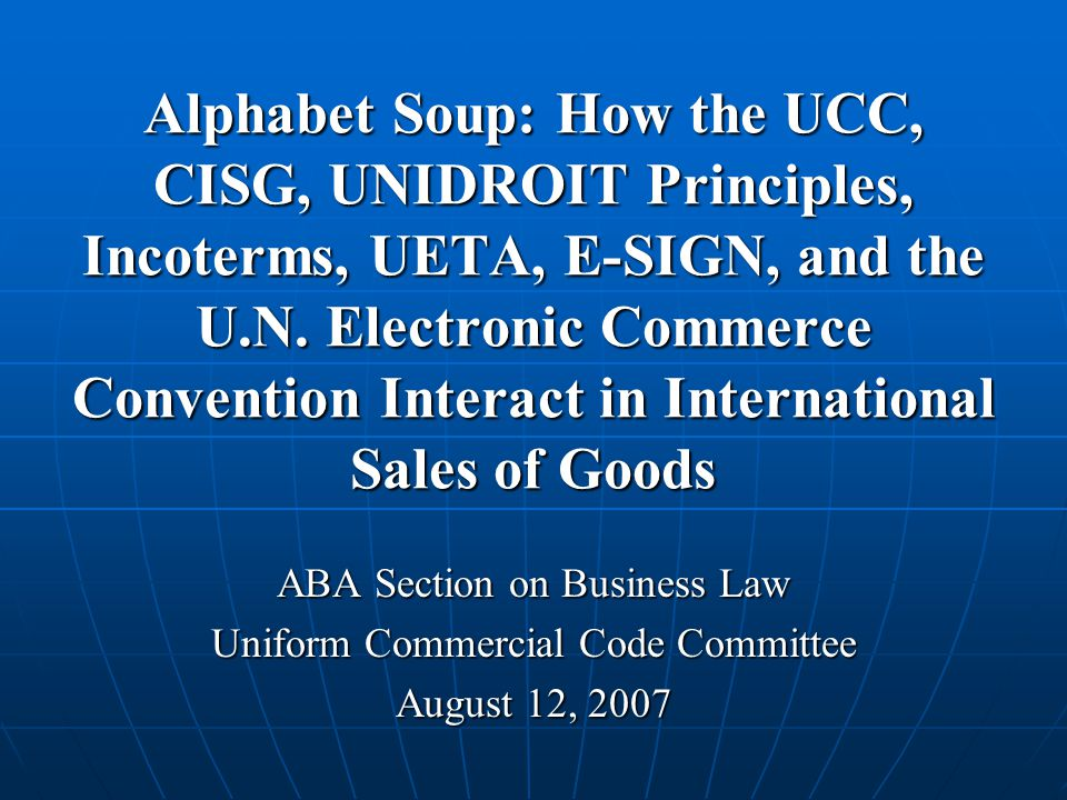 Alphabet Soup: How the UCC, CISG, UNIDROIT Principles, Incoterms, UETA, E-SIGN, and the U.N. Electronic Commerce Convention Interact in International Sales of Goods
