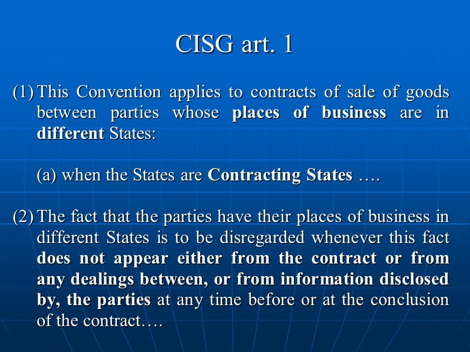 CISG art. 1 (1) This Convention applies to contracts of sale of goods between parties whose places of business are in different States: