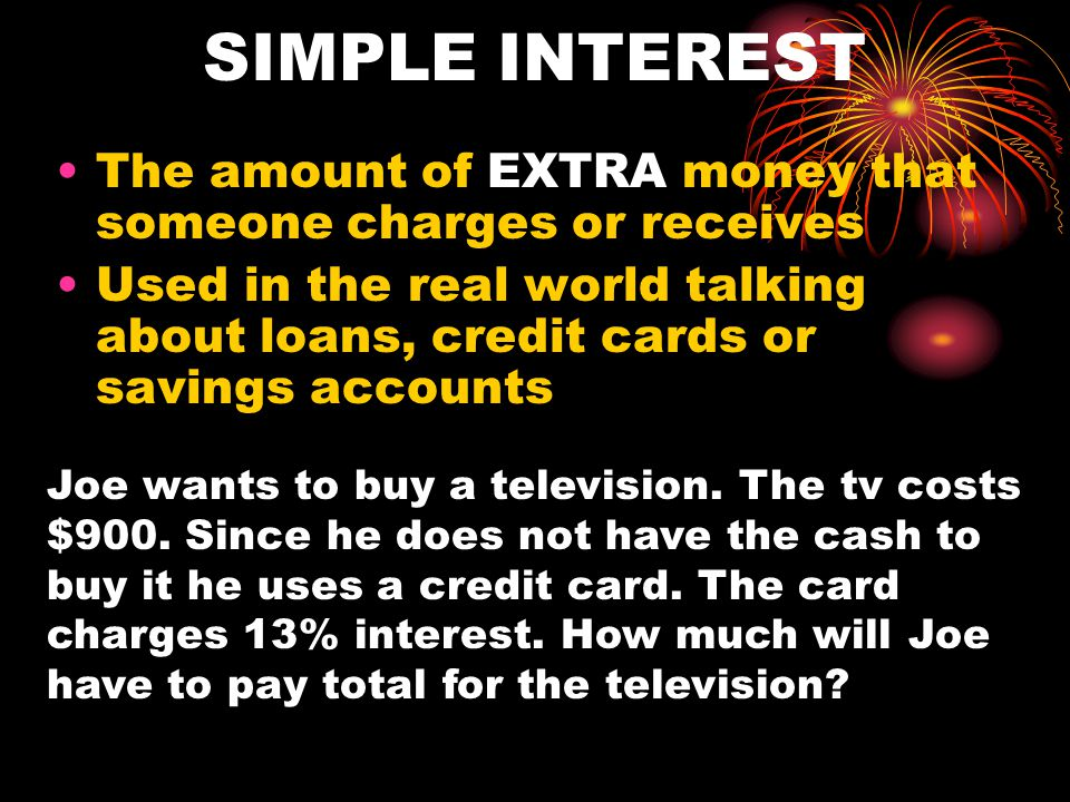 SIMPLE INTEREST The amount of EXTRA money that someone charges or receives.