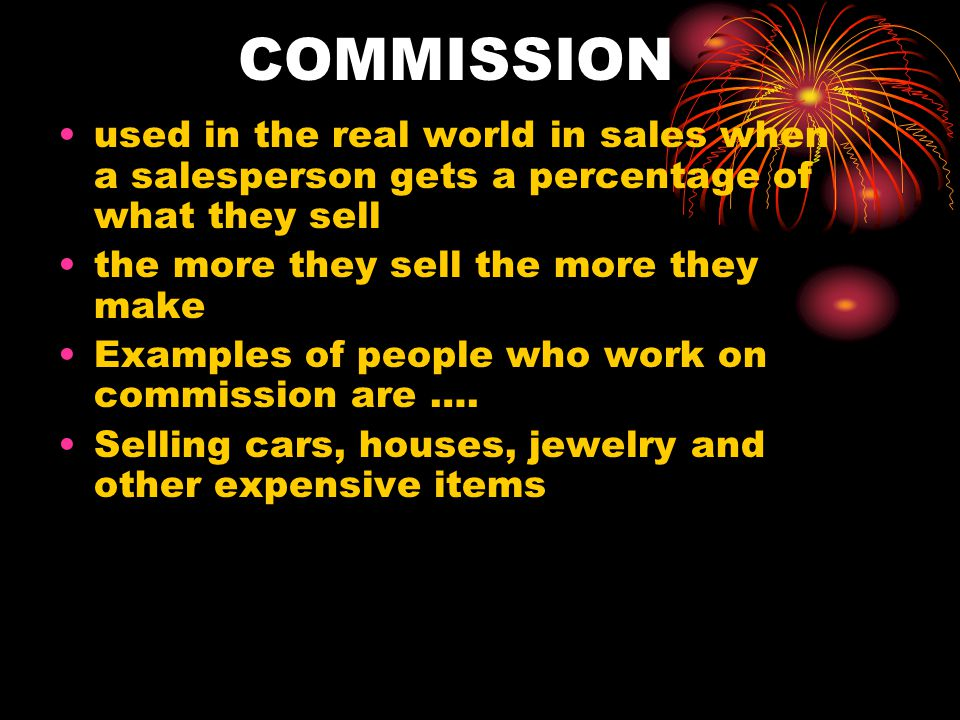 COMMISSION used in the real world in sales when a salesperson gets a percentage of what they sell. the more they sell the more they make.