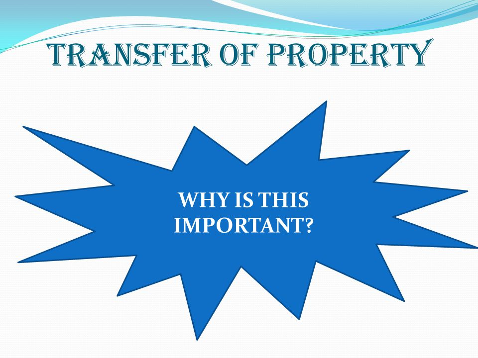 TRANSFER OF PROPERTY WHY IS THIS IMPORTANT