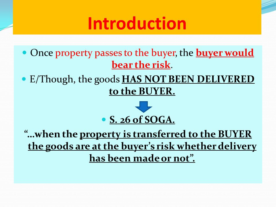 Introduction Once property passes to the buyer, the buyer would bear the risk. E/Though, the goods HAS NOT BEEN DELIVERED to the BUYER.