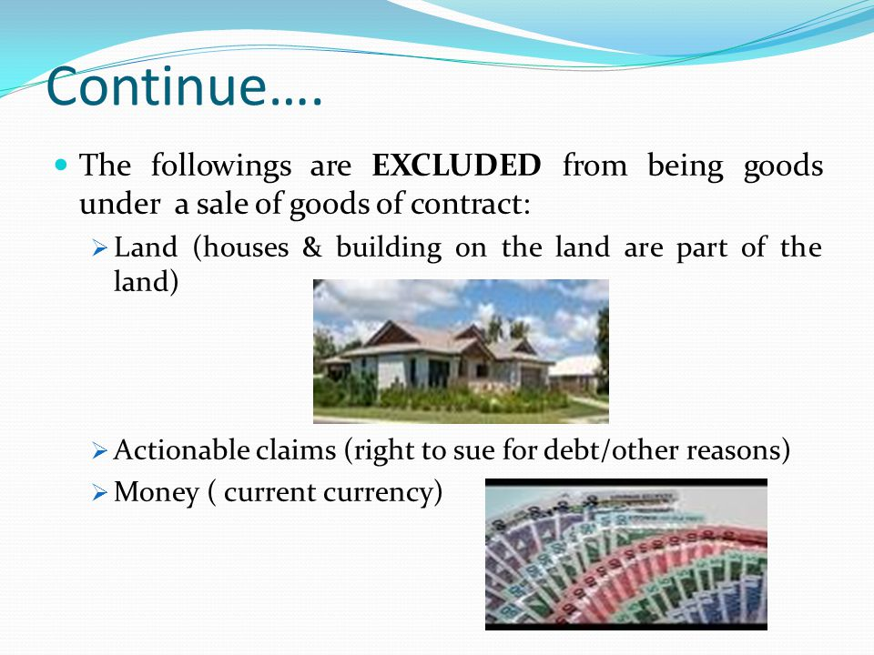 Continue…. The followings are EXCLUDED from being goods under a sale of goods of contract: