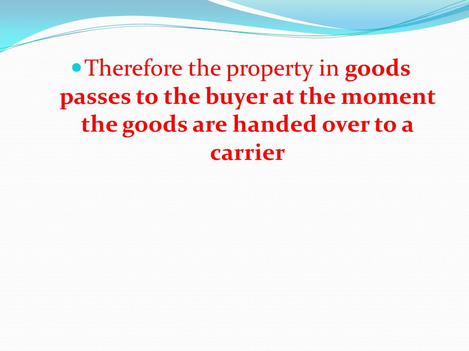 Therefore the property in goods passes to the buyer at the moment the goods are handed over to a carrier