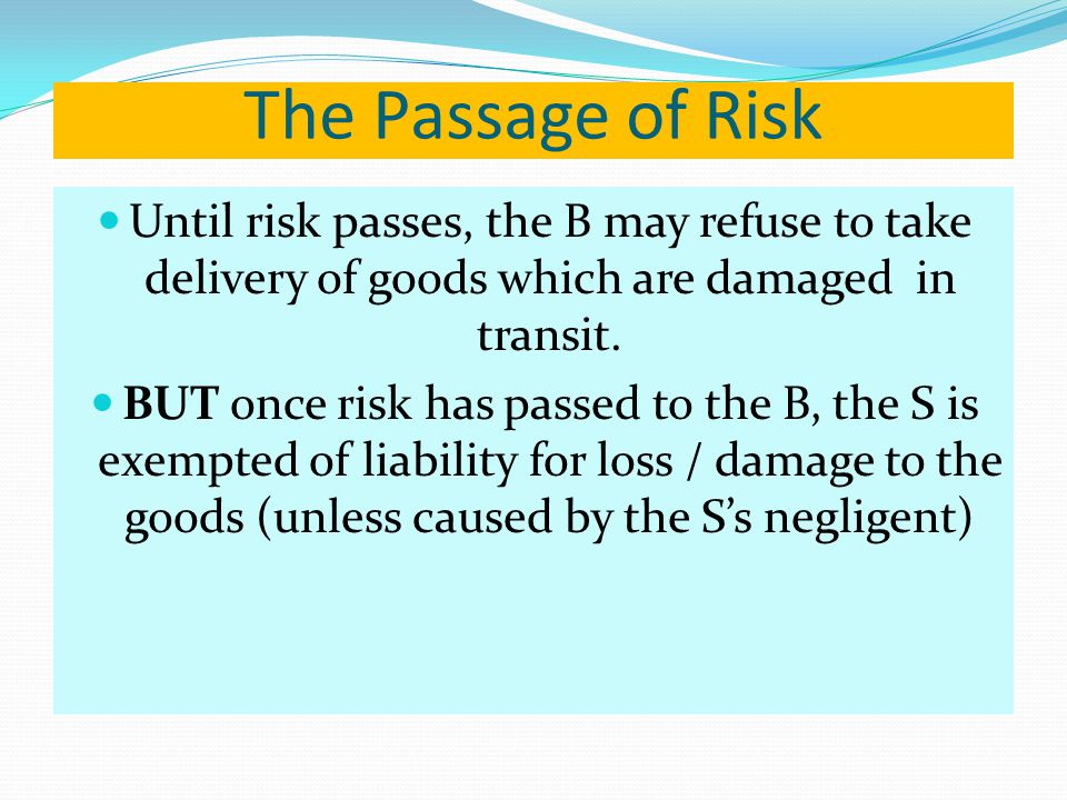 The Passage of Risk Until risk passes, the B may refuse to take delivery of goods which are damaged in transit.