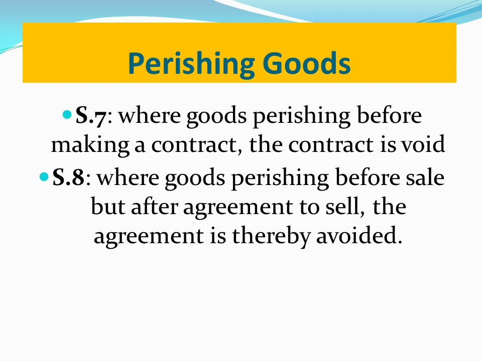 Perishing Goods S.7: where goods perishing before making a contract, the contract is void.