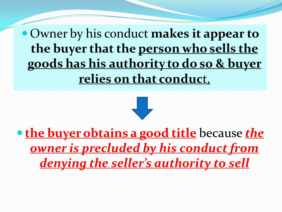 Owner by his conduct makes it appear to the buyer that the person who sells the goods has his authority to do so & buyer relies on that conduct,