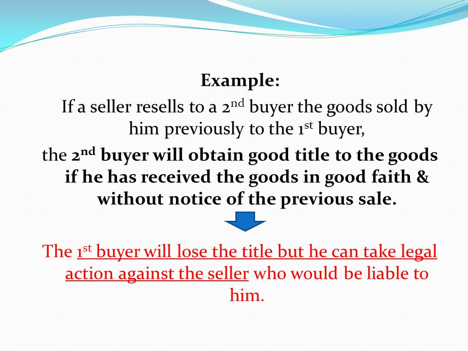 Example: If a seller resells to a 2nd buyer the goods sold by him previously to the 1st buyer, the 2nd buyer will obtain good title to the goods if he has received the goods in good faith & without notice of the previous sale.