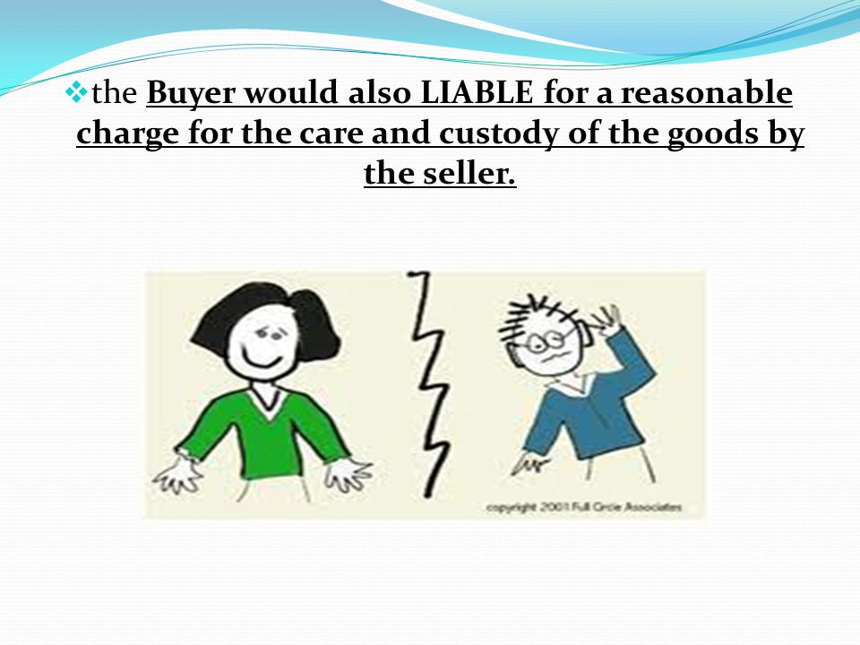 the Buyer would also LIABLE for a reasonable charge for the care and custody of the goods by the seller.
