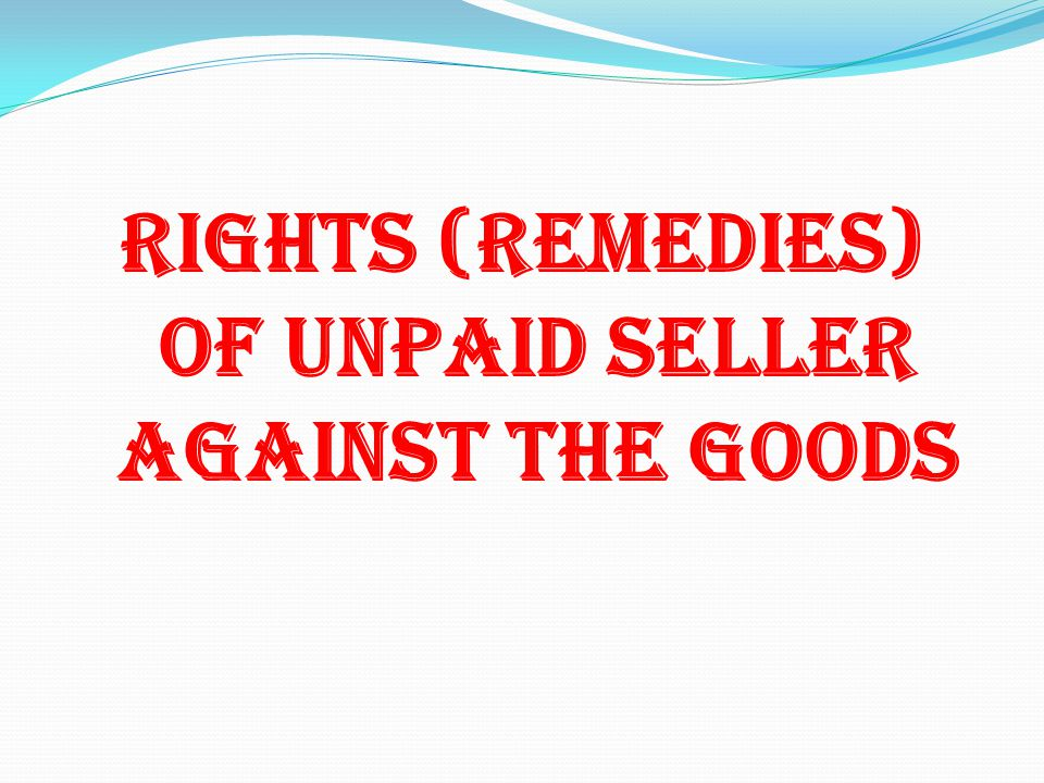 Rights (Remedies) Of Unpaid Seller Against The Goods