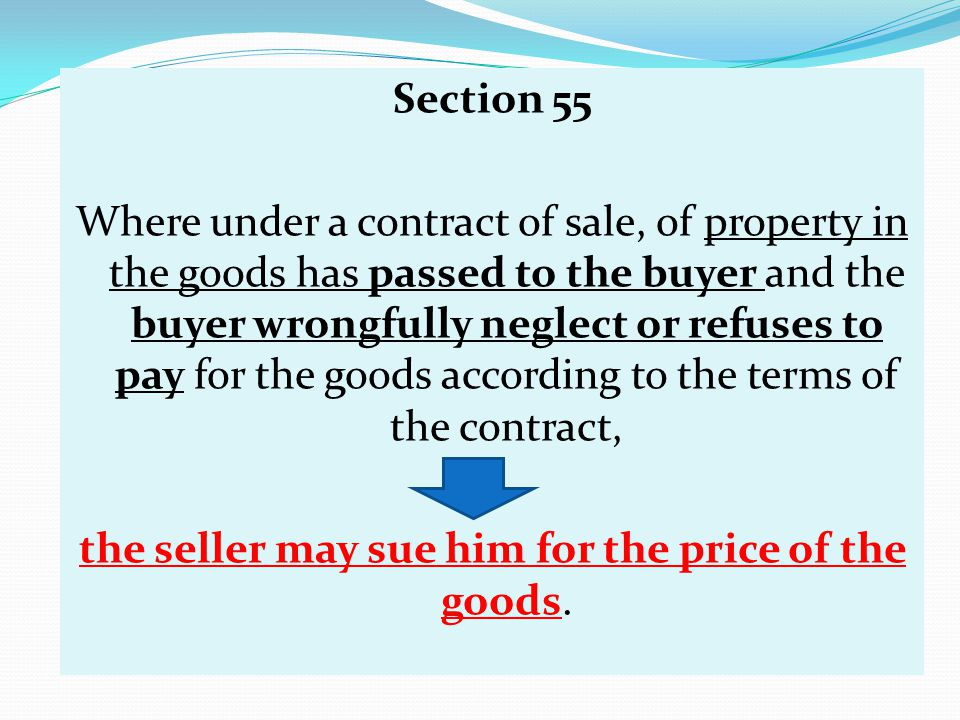 Section 55 Where under a contract of sale, of property in the goods has passed to the buyer and the buyer wrongfully neglect or refuses to pay for the goods according to the terms of the contract, the seller may sue him for the price of the goods.