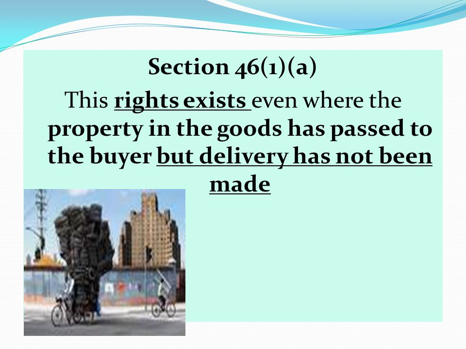 Section 46(1)(a) This rights exists even where the property in the goods has passed to the buyer but delivery has not been made.