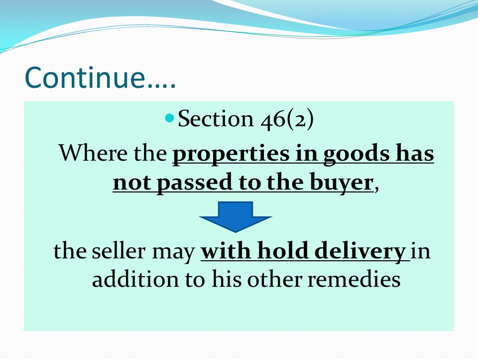 Continue…. Section 46(2) Where the properties in goods has not passed to the buyer,