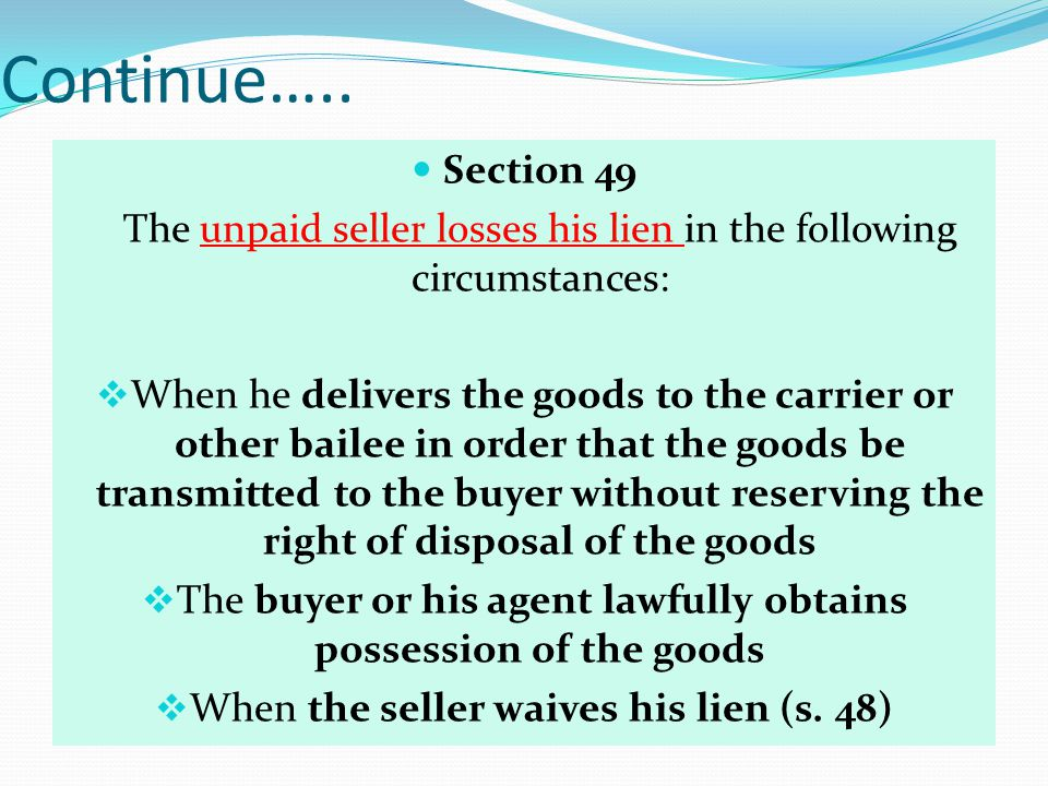 Continue….. Section 49. The unpaid seller losses his lien in the following circumstances: