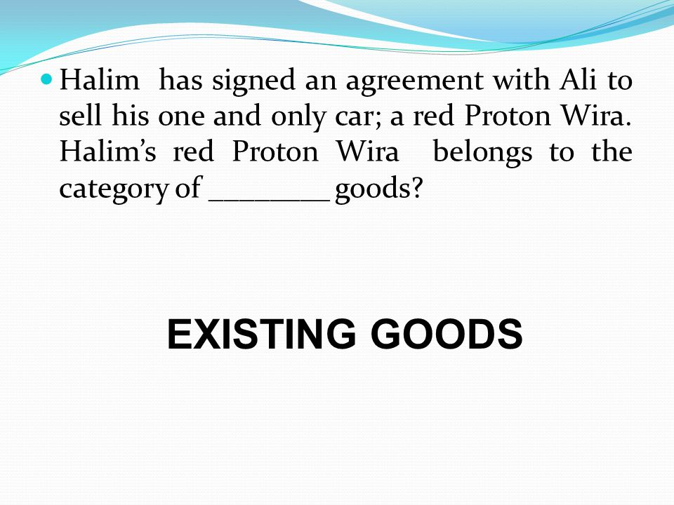 Halim has signed an agreement with Ali to sell his one and only car; a red Proton Wira. Halim's red Proton Wira belongs to the category of ________ goods