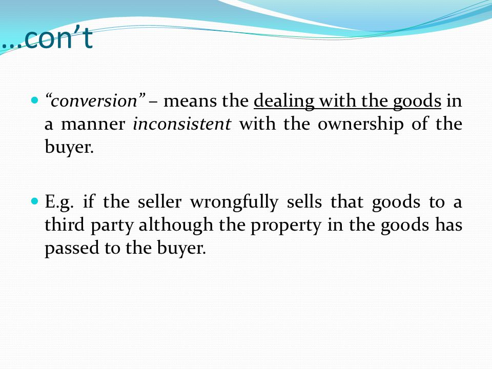 …con't conversion – means the dealing with the goods in a manner inconsistent with the ownership of the buyer.
