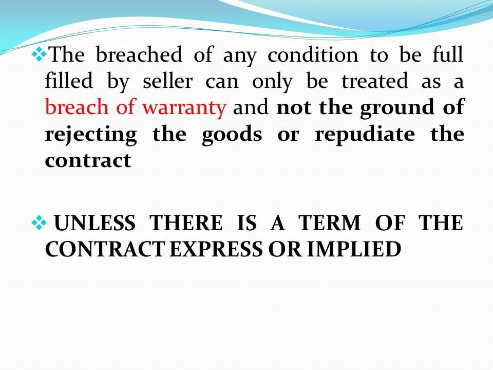 The breached of any condition to be full filled by seller can only be treated as a breach of warranty and not the ground of rejecting the goods or repudiate the contract