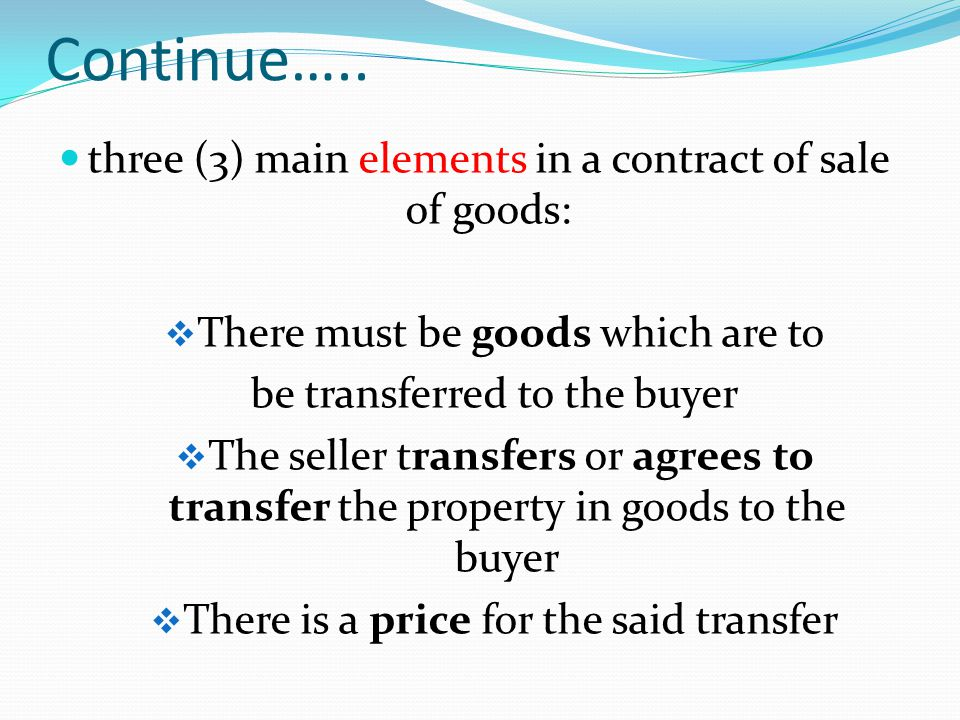 Continue….. three (3) main elements in a contract of sale of goods: