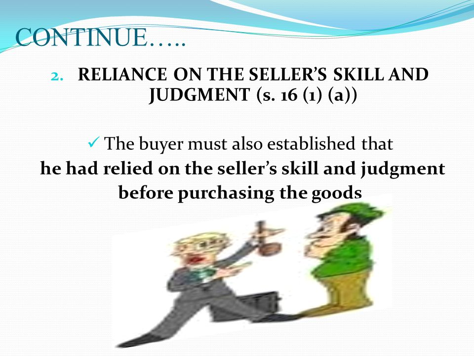 CONTINUE….. RELIANCE ON THE SELLER'S SKILL AND JUDGMENT (s. 16 (1) (a)) The buyer must also established that.