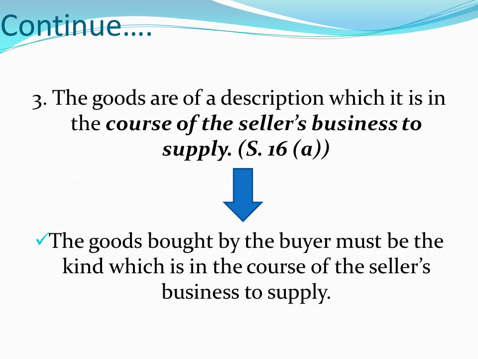 Continue…. 3. The goods are of a description which it is in the course of the seller's business to supply. (S. 16 (a))