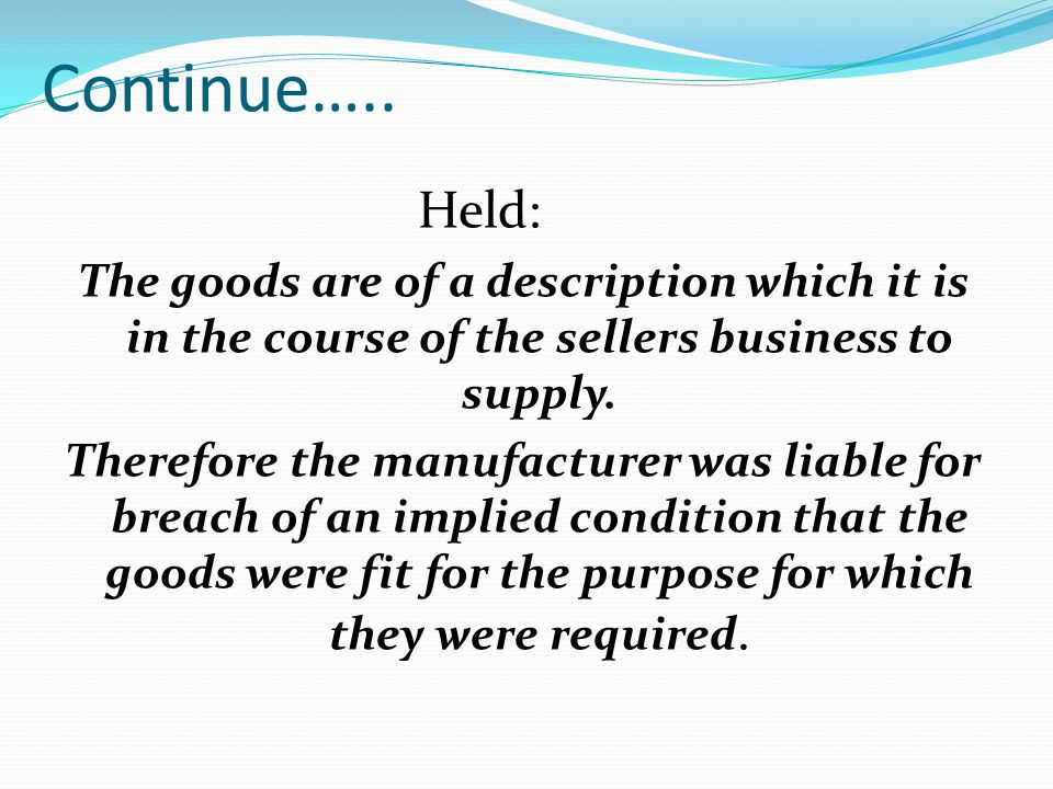 Continue….. Held: The goods are of a description which it is in the course of the sellers business to supply.