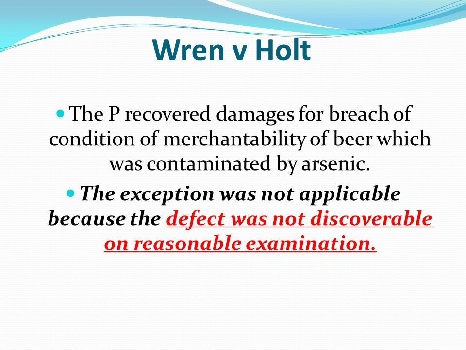 Wren v Holt The P recovered damages for breach of condition of merchantability of beer which was contaminated by arsenic.