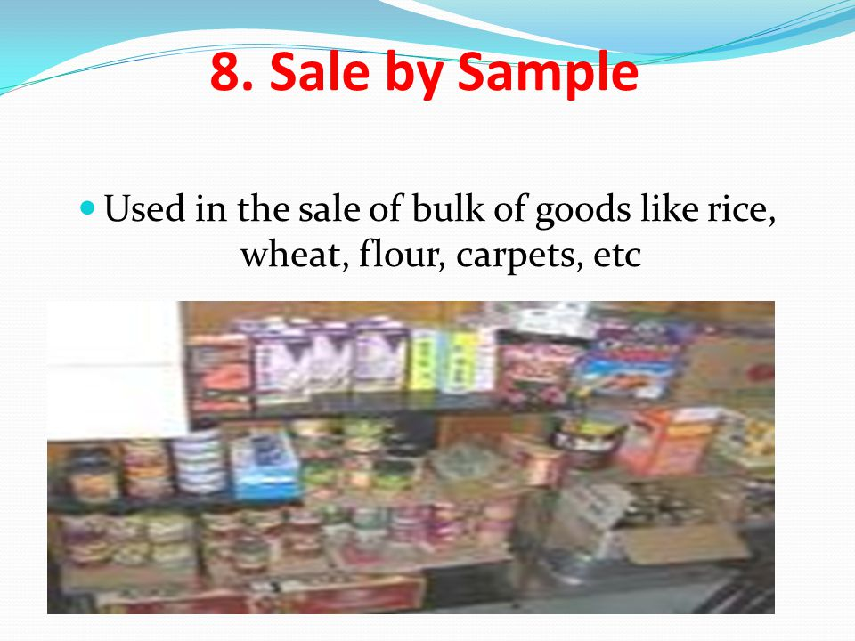 8. Sale by Sample Used in the sale of bulk of goods like rice, wheat, flour, carpets, etc