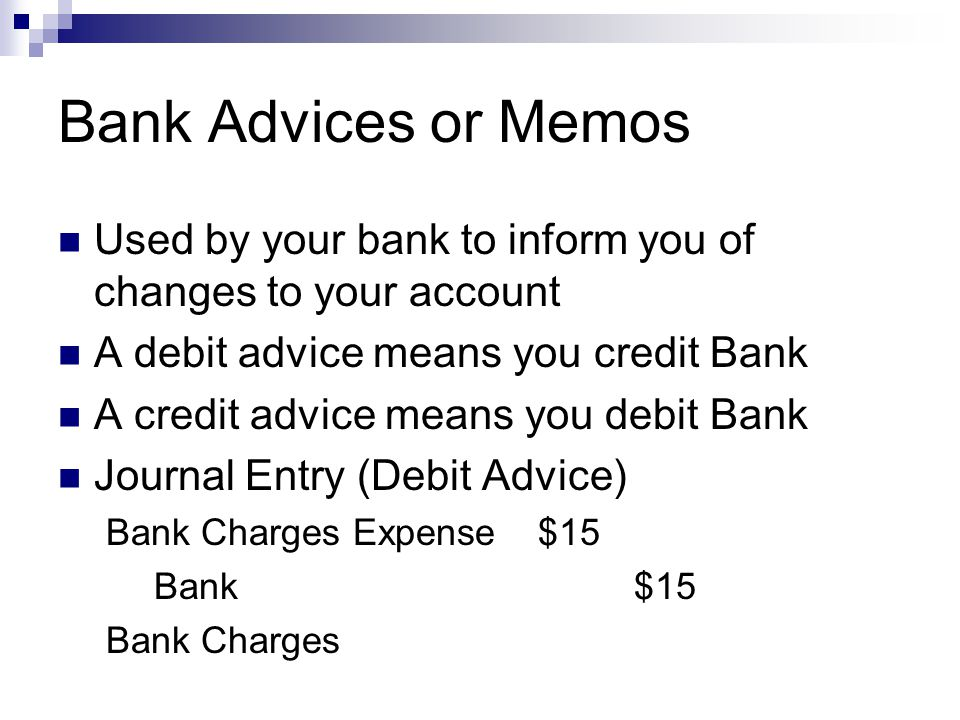 Bank Advices or Memos Used by your bank to inform you of changes to your account. A debit advice means you credit Bank.