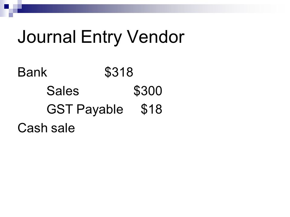 Journal Entry Vendor Bank $318 Sales $300 GST Payable $18 Cash sale
