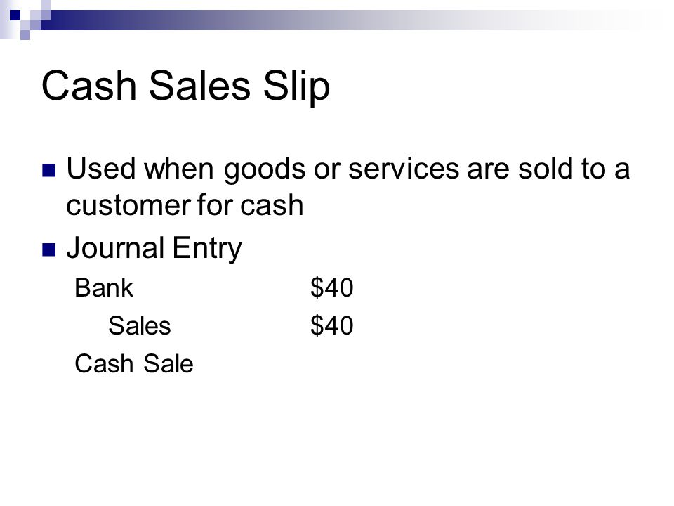 Cash Sales Slip Used when goods or services are sold to a customer for cash. Journal Entry. Bank $40.