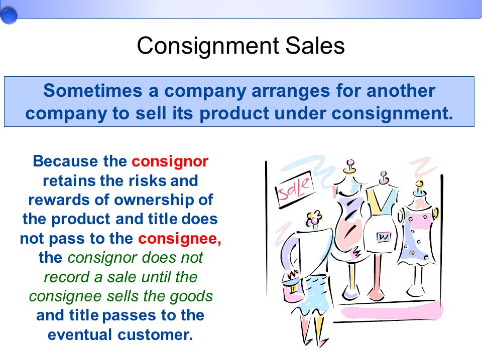 Consignment Sales Sometimes a company arranges for another company to sell its product under consignment.