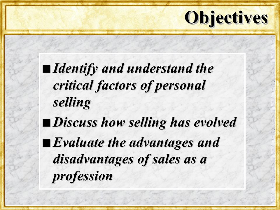 Objectives Identify and understand the critical factors of personal selling. Discuss how selling has evolved.