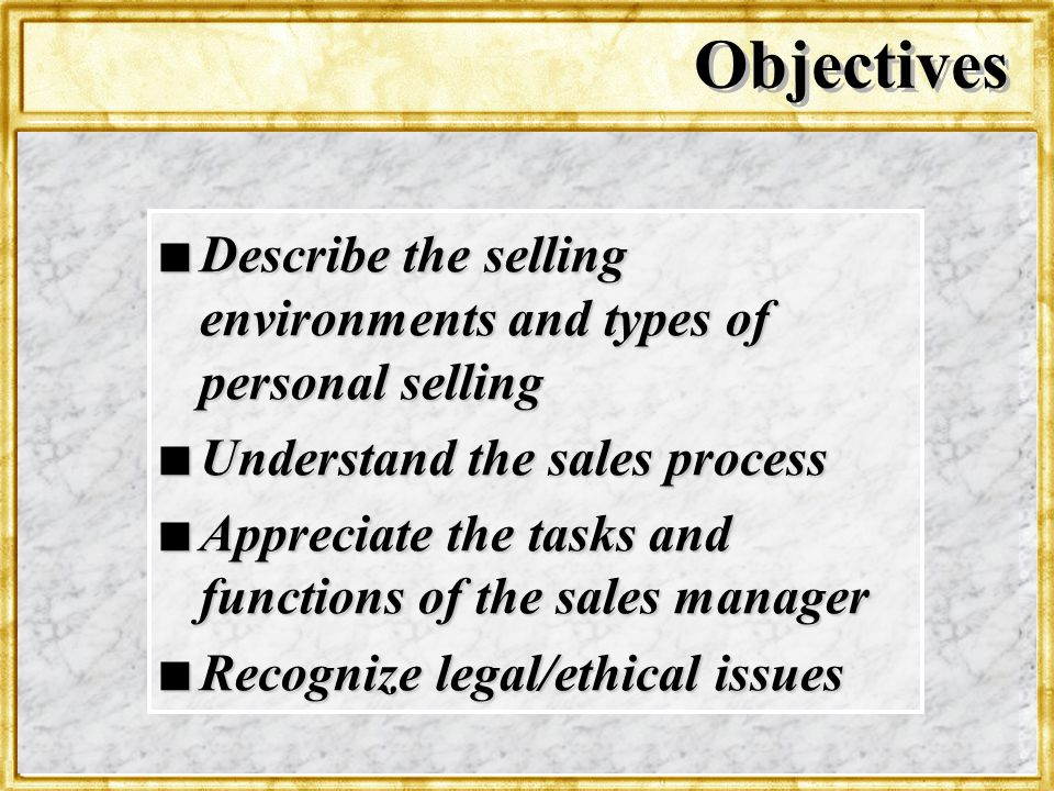 Objectives Describe the selling environments and types of personal selling. Understand the sales process.