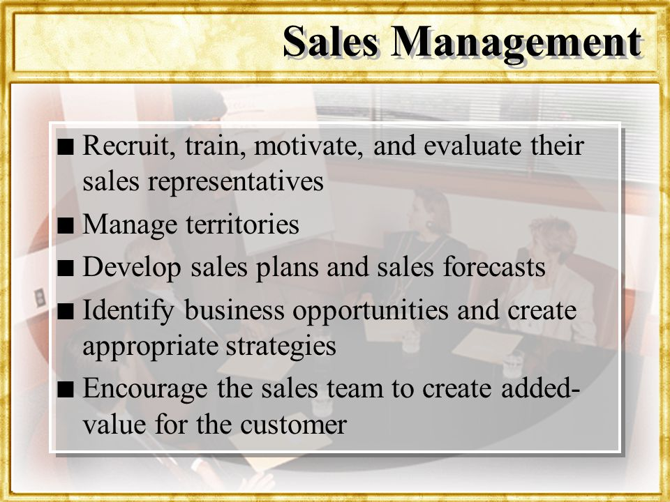 Sales Management Recruit, train, motivate, and evaluate their sales representatives. Manage territories.