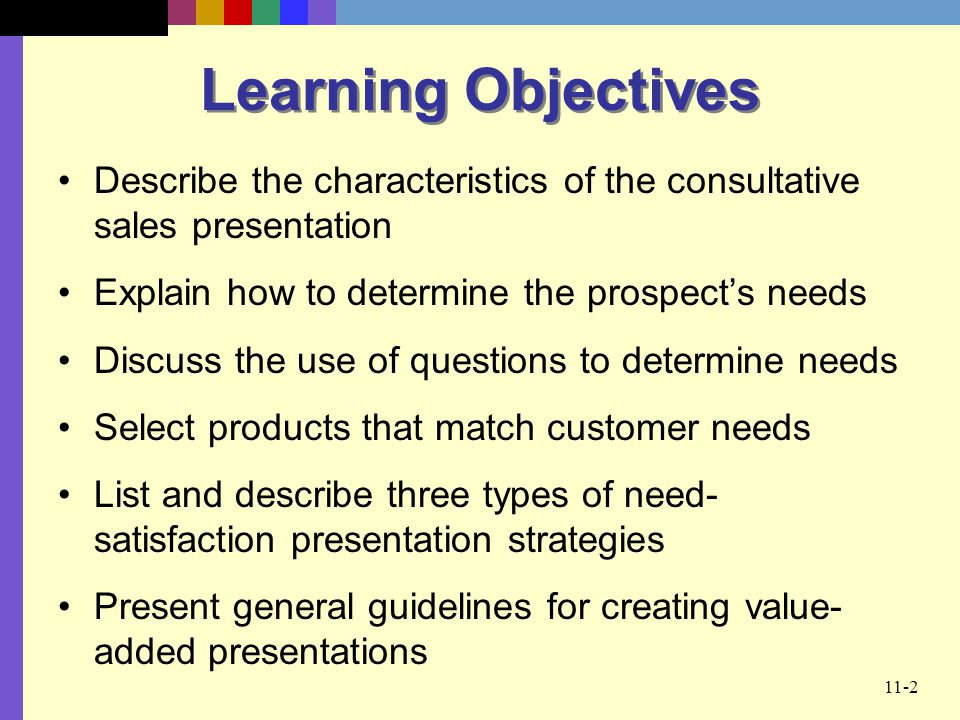 Learning Objectives Describe the characteristics of the consultative sales presentation. Explain how to determine the prospect's needs.
