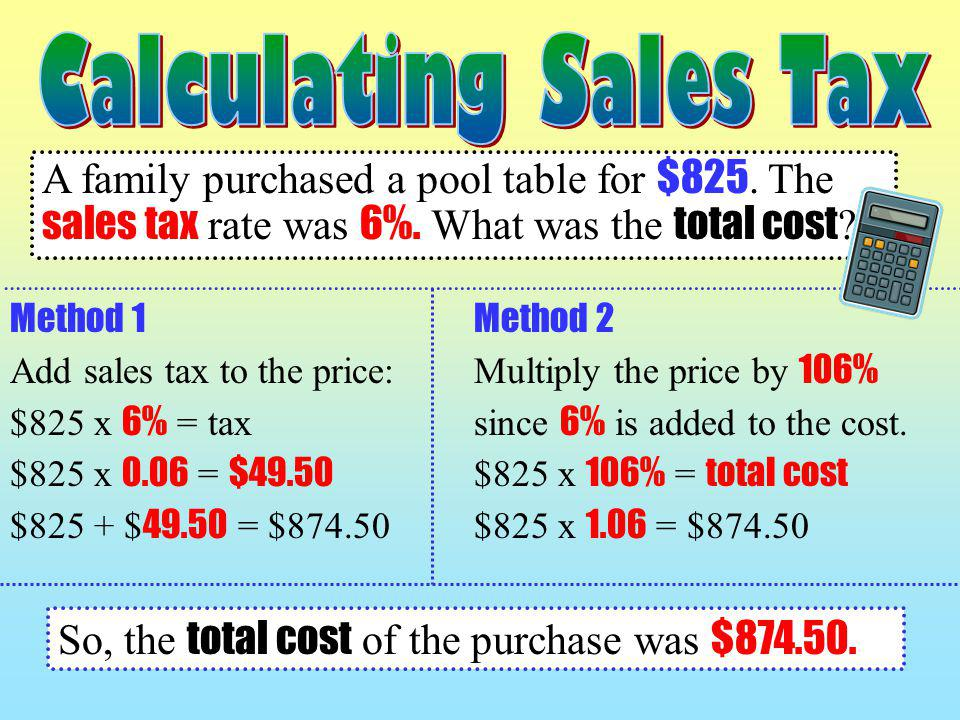 Calculating Sales Tax A family purchased a pool table for $825. The sales tax rate was 6%. What was the total cost